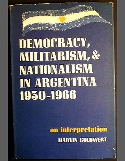 Democracy, Militarism, and Nationalism in Argentina, 1930-1966: An Interpretation. Marvin Goldwert.