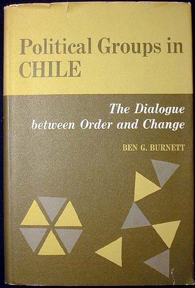 Political Groups in Chile: The Dialogue between Order and Change. Ben G. Burnett.
