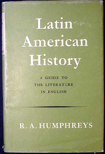 Latin American History: A Guide to the Literature in English. R. A. Humphreys.