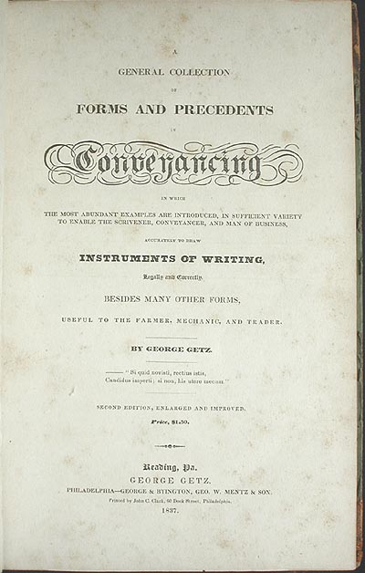 A General Collection of Forms and Precedents in Conveyancing: in Which the Most Abundant Examples are Introduced in sufficient variety to enable the scrivener, conveyancer, and man of business, accurately to draw instruments of writing, legally and correctly. George Getz.