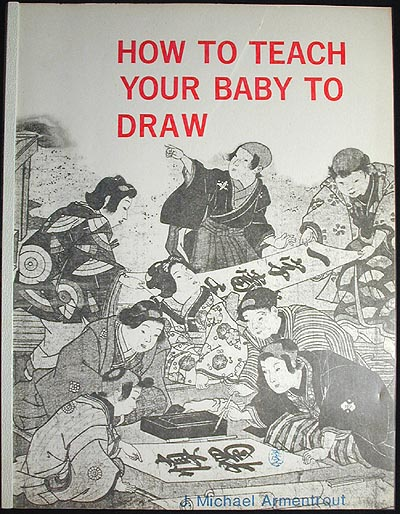 How to Teach Your Baby To Draw. J. Michael Armentrout.