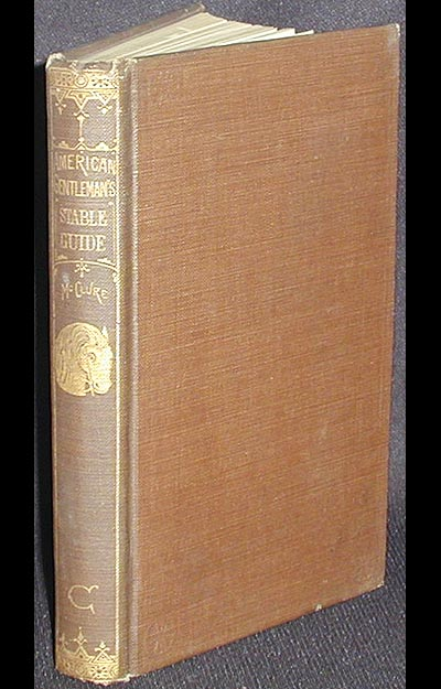 The Gentleman's Stable Guide: Containing a familiar description of the American stable; the most approved method of feeding, grooming, and general management of horses; together with directions for the care of carriages, harness, etc. Robert McClure.