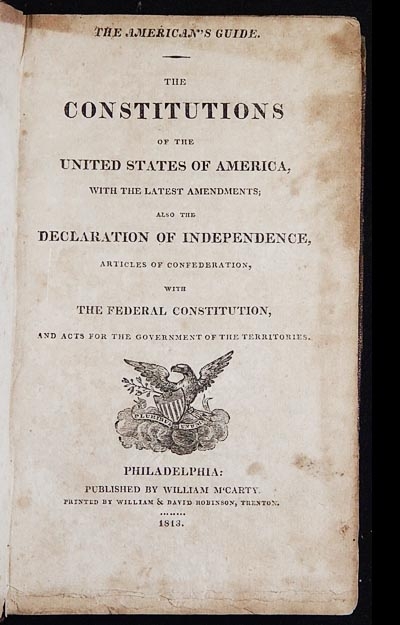 The American's Guide: The Constitutions of the United States of America, with the Latest Amendments; also the Declaration of Independence, Articles of Confederation, with the Federal Constitution, and Acts for the Government of the Territories