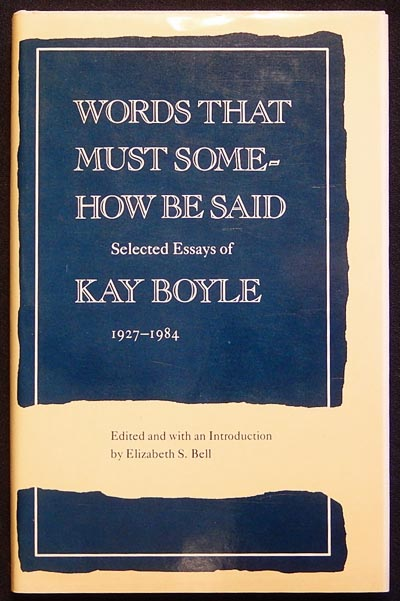 Words that Must Somehow Be Said: Selected Essays of Kay Boyle 1927-1984; edited and with an Introduction by Elizabeth S. Bell. Kay Boyle.
