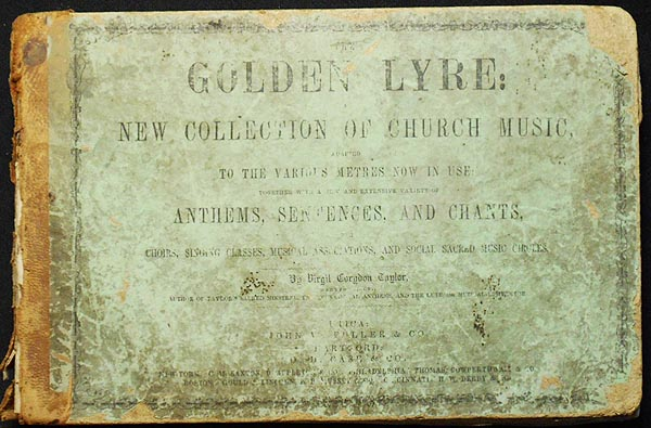 The Golden Lyre: A New Collection of Church Music, Adapted to the Various Metres Now in Use; Together with a New and Extensive Variety of Anthems, Sentences, and Chants, for Choirs, Singing Classes, Musical Associations and Social Sacred Music Circles. Virgil Corydon Taylor.