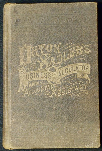 Orton & Sadler's Business Calculator and Accountants Assistant: A Cyclopaedia of the Most Concise and Practical Methods of Business Calculations; Including many valuable labor-saving tables, together with Improved Interest Tables, Decimal System. Hoy D. Orton, W H. Sadler.