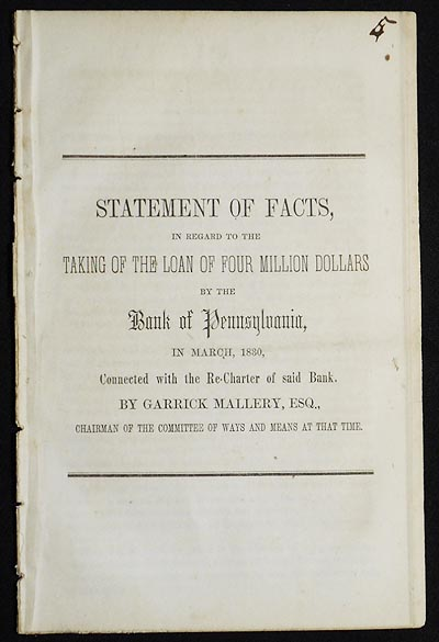 Statement of Facts, in regard to the Taking of the Loan of Four Million Dollars by the Bank of Pennsylvania, in March, 1830, Connected with the Re-Charter of said Bank by Garrick Mallery, Chairman of the Committee of Ways and Means at that time. Garrick Mallery.