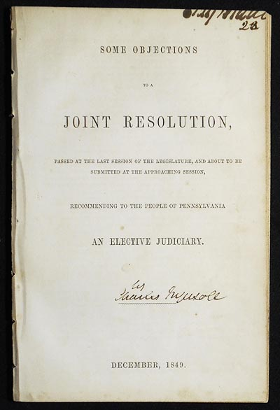 Some Objections to a Joint Resolution, Passed at the Last Session of the Legislature, and about to be submitted at the Approaching Session, Recommending to the People of Pennsylvania an Elective Judiciary [Craig Biddle provenance]. Charles Ingersoll, attributed.