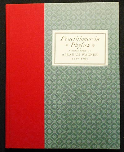 Practitioner in Physick: A Biography of Abraham Wagner 1717-1763. Andrew S. Berky.