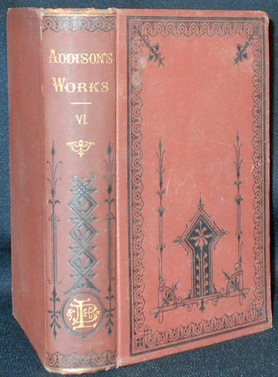 The Works of Joseph Addison, Including the Whole Contents of Bp. Hurd's Edition, with Letters and Other Pieces Not Found in Any Previous Collection and Macaulay's Essay on His Life and Works; Edited, with Critical and Explanatory Notes by George Washington Greene [vol. 6]. Joseph Addison.