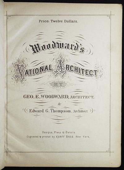 Woodward's National Architect; Containing 1000 Original Designs, Plans and Details, To Working Scale, for the Practical Construction of Dwelling Houses for the Country, Suburb and Village; With Full and Complete Sets of Specifications and an Estimate of the Cost of Each Design [102 plates]. George E. Woodward, Edward G. Thompson.