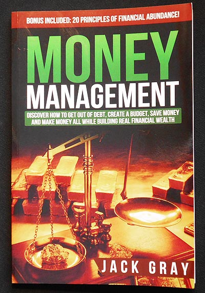 Money Management: Discover How to Get Out of Debt, Creat a Budget, Save Money and Make Money All While Building Real Financial Wealth. Jack Gray.