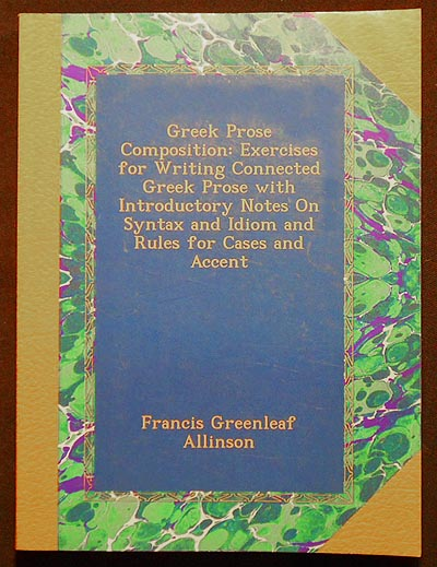 Greek Prose Composition: Exercises for Writing Connected Greek Prose with Introductory Notes on Syntax an Idiom and Rules for Cases and Accent. Francis Greenleaf Allinson.