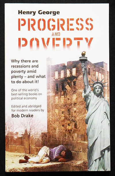 Progress and Poverty; Henry George; Edited and Abridged for modern readers by Bob Drake. Henry George.