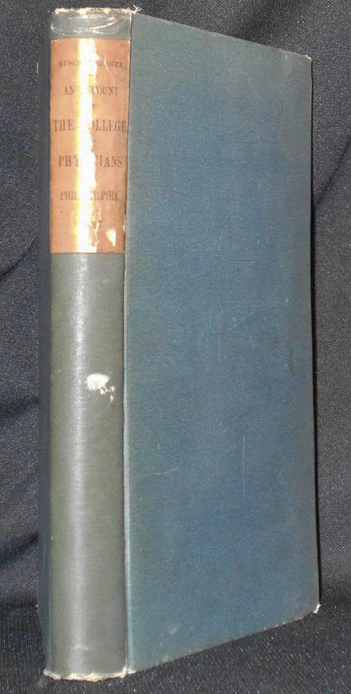 An Account of the Institution and Progress of the College of Physicians of Philadelphia During a Hundred Years, from January, 1787. W. S. W. Ruschenberger.