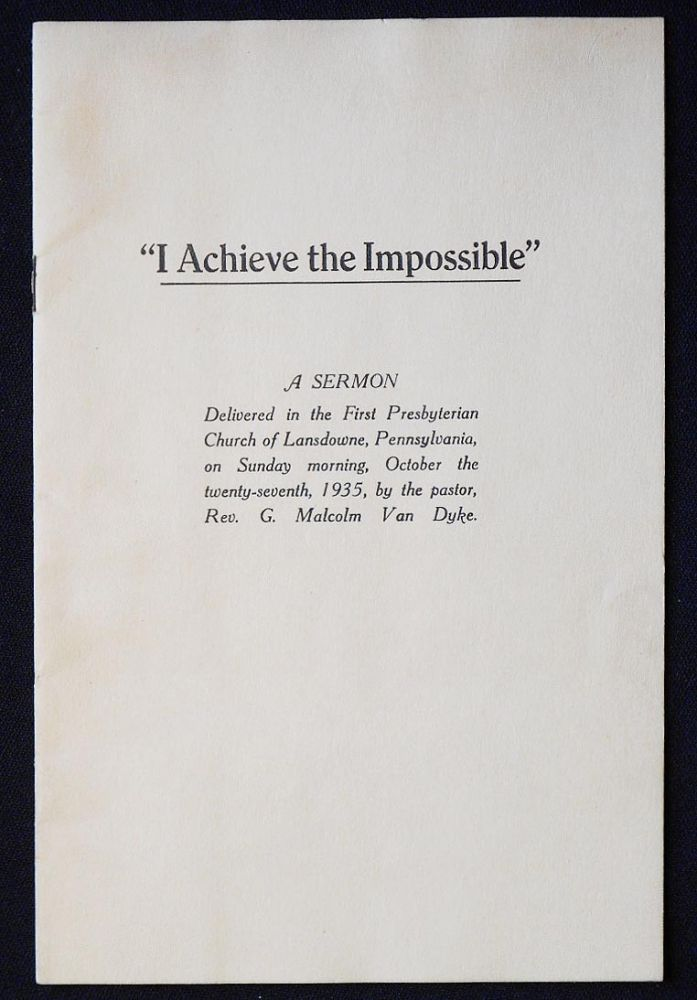 """I Achieve the Impossible"": A Sermon Delivered in the First Presbyterian Church of Lansdowne, Pennsylvania, on Sunday morning [Oct. 27, 1935] by the pastor, Rev. G. Malcolm Van Dyke. G. Malcolm Van Dyke."