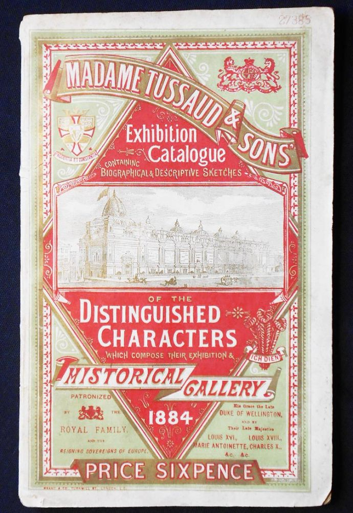 Madame Tussaud & Son's Exhibition Catalogue Containing Biographical & Descirptive Sketches of the Distinguished Characters Which Compose Their Exhibitions & Historical Gallery