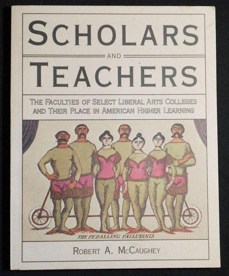 Scholars and Teachers: The Faculties of Select Lieral Arts Colleges and Their Place in American Higher Learning. Robert A. McCaughey.