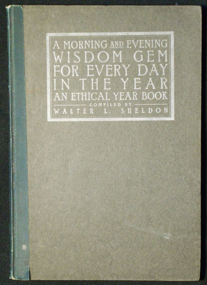 A Morning and Evening Wisdom Gem for Every Day in the Year: An Ethical Year Book; compiled by Walter L. Sheldon. Walter L. Sheldon, compiler.