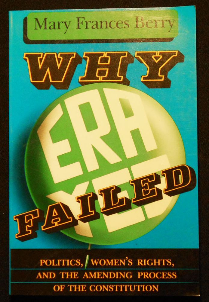 Why ERA Failed: Politics, Women's Rights, and the Amending Process of the Constitution. Mary Frances Berry.
