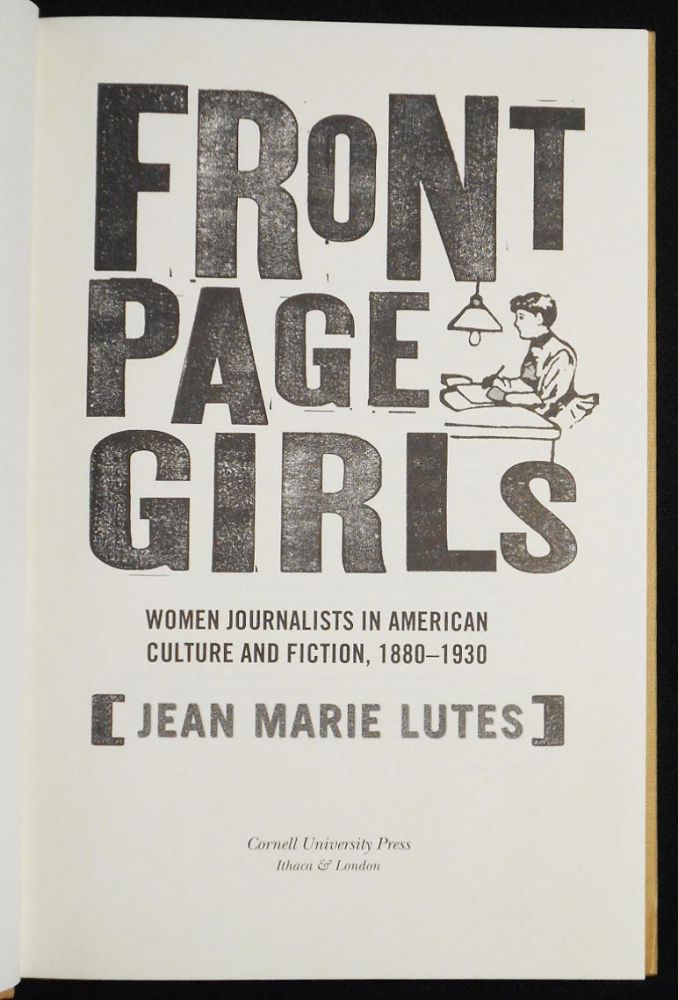 Front Page Girls: Women Journalists in American Culture and Fiction, 1880-1930. Jean Marie Lutes.