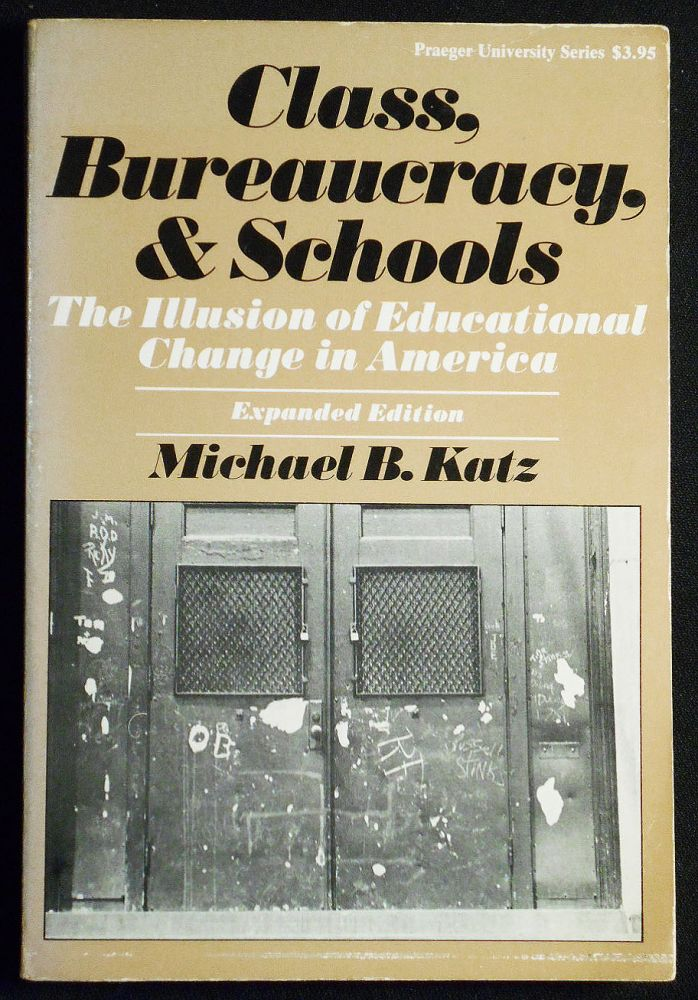 Class, Bureaucracy, and Schools: The Illusion of Educational Change in America -- Expanded Edition. Michael B. Katz.