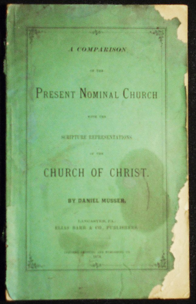 A Comparison of the Present Nominal Church with the Scripture Representations of the Church of Christ. Daniel Musser.
