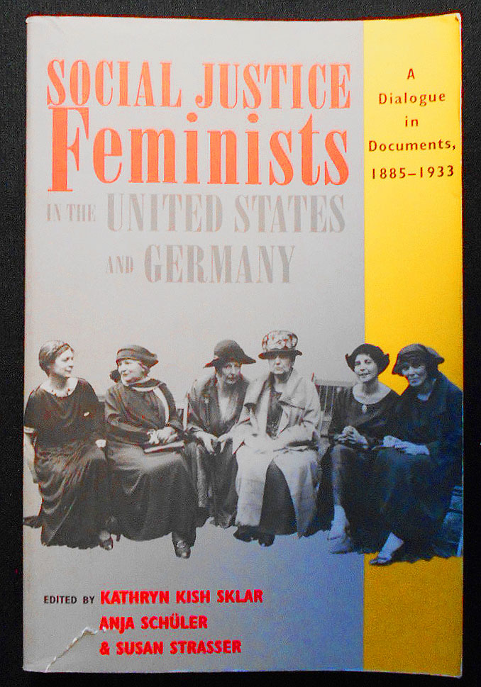 Social Justice Feminists in the United States and Germany: A Dialogue in Documents, 1885-1993; Edited by Kathryn Kish sklar, Anja Schüler, and Susan Strasser. Kathryn Kish Sklar, Anja Schüler, Susan Strasser.
