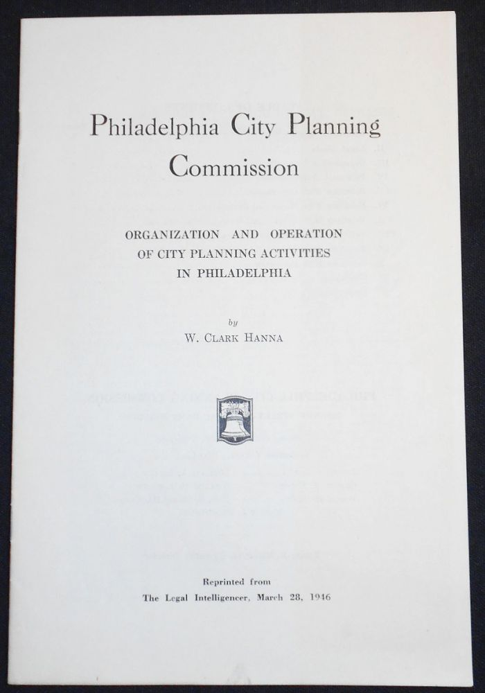 Philadelphia City Planning Commission: Organization and Operation of City Planning Activities in Philadelphia by W. Clark Hanna. W. Clark Hanna.