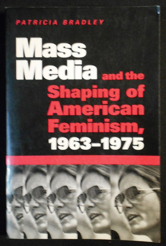 Mass Media and the Shaping of American Feminism 1963-1975. Patricia Bradley.