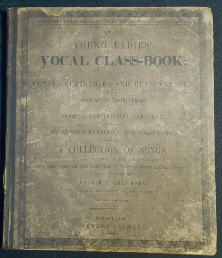 The Young Ladies' Vocal Class-Book; For the Use of Female Seminaries and Music Classes; Composed, Selected and Arranged, with Piano-Forte Accompaniments, Expressly for this Work by George James Webb. George James Webb.