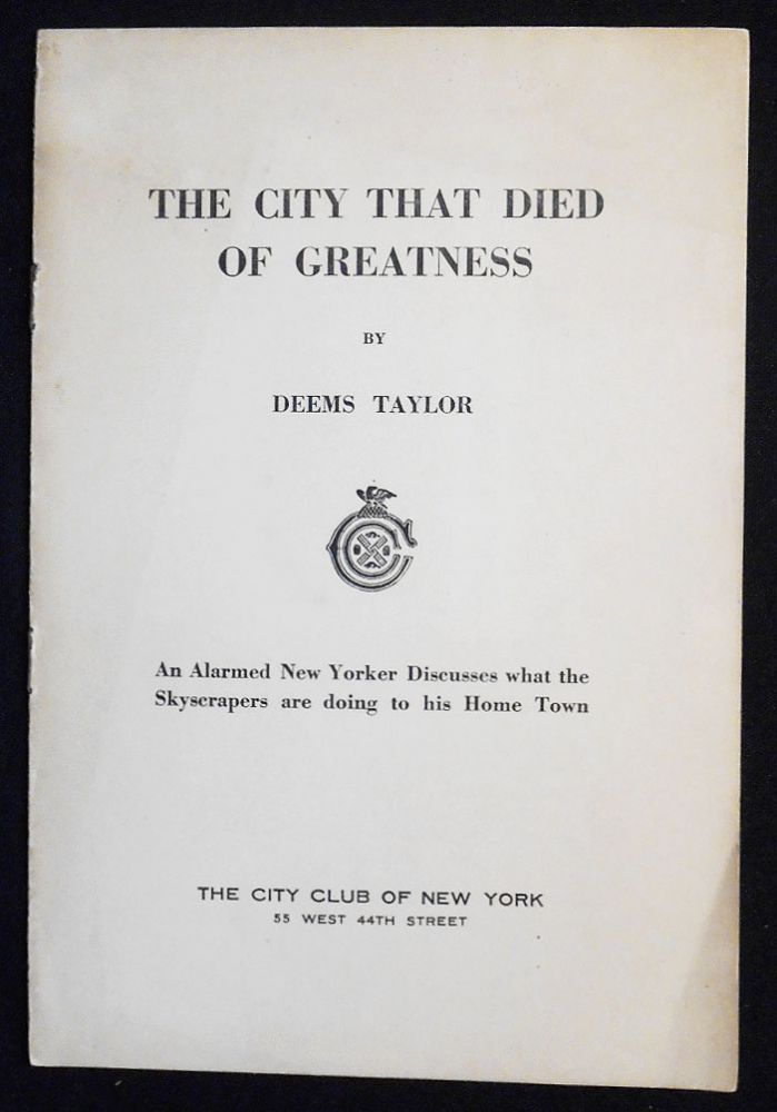 The City that Died of Greatness: An Alarmed New Yorker discusses what the Skyscrapers are doing to his Home Town. Deems Taylor.