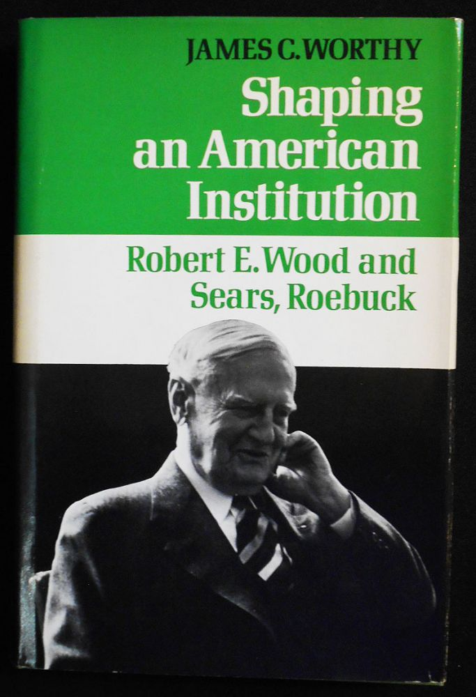 Shaping an American Institution: Robert E. Wood and Sears, Roebuck. James C. Worthy.