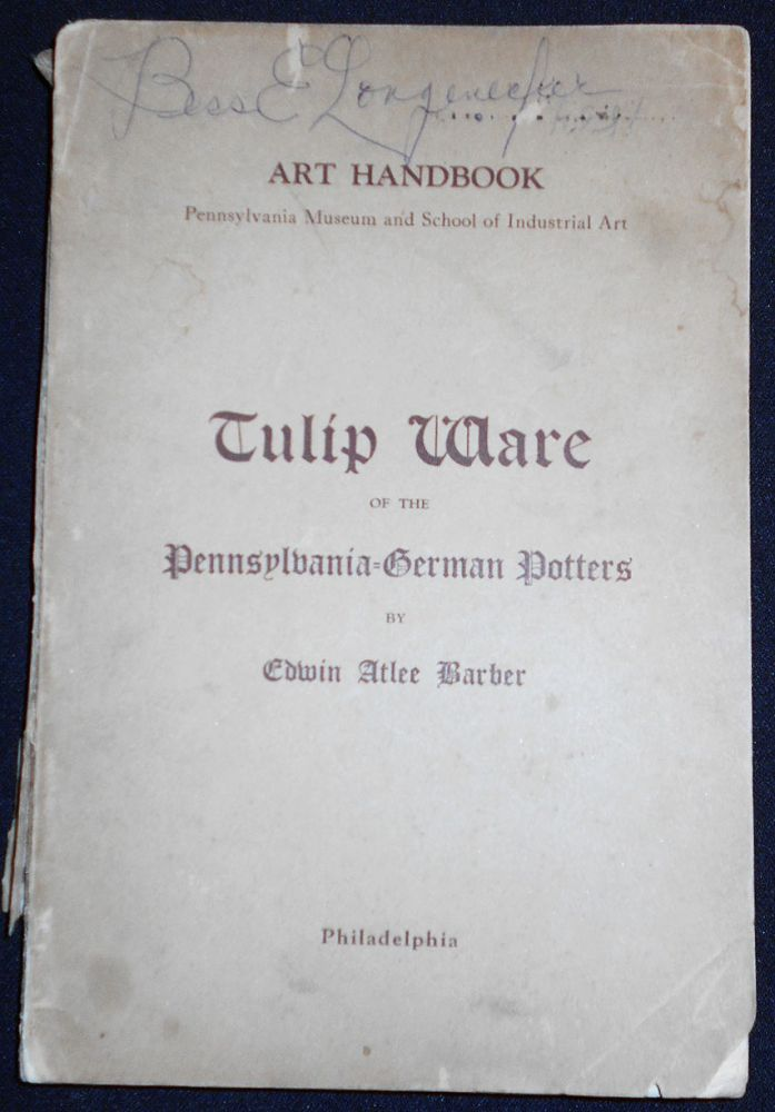 Tulip Ware of the Pennsylvania-German Potters: An Historical Sketch of the Art of Slip-Decoration in the United States. Edwin Atlee Barber.