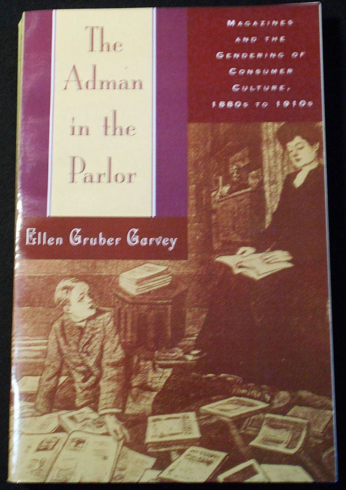 The Adman in the Parlor: Magazines and the Gendering of Consumer Culture, 1880s to 1910s. Ellen Gruber Garvey.