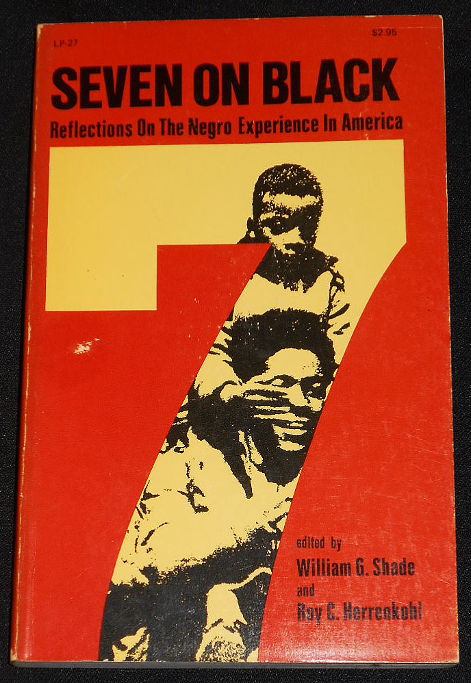 Seven on Black: Reflections on the Negro Experience in America; Edited by William G. Shade and Roy C. Herrenkohl. William G. Shade, Roy C. Herrenkohl.