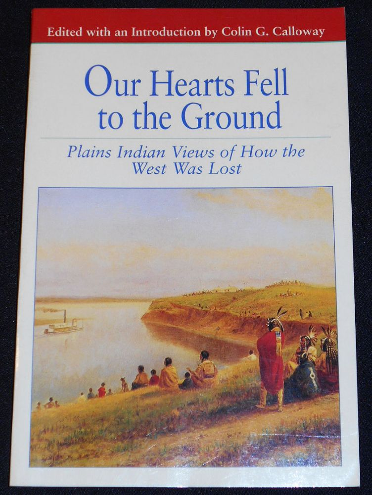 Our Hearts Fell to the Ground: Plains Indian Views of How the West Was Lost. Colin G. Calloway.