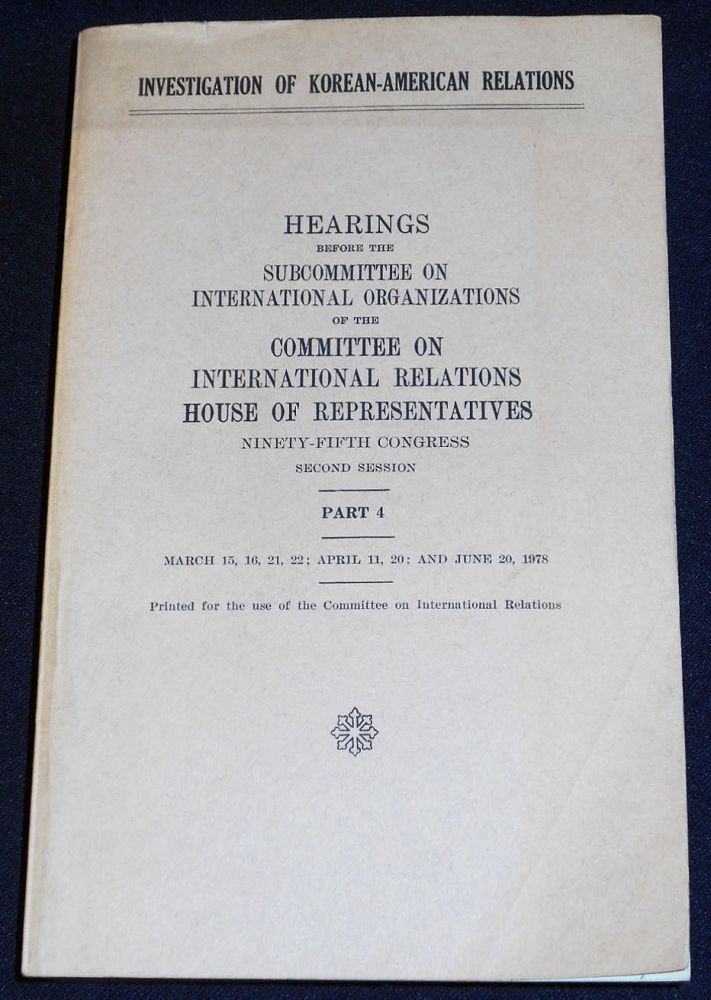 Investigation of Korean-American Relations: Hearings before the Subcommittee on International Organizations of the Committee on International Relations House of Representatives -- Part 4 -- March 15, 16, 21, 22; April 11, 20; and June 20, 1978 [95th Congress, 2nd Session]