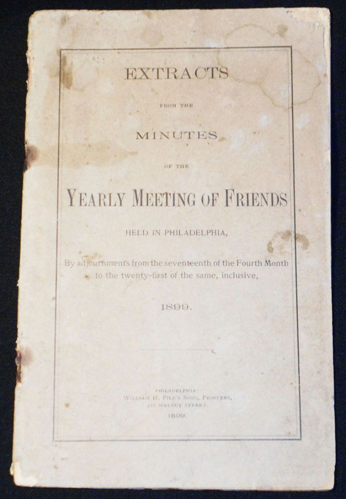 Extracts from the Minutes of the Yearly Meeting of Friends Held in Philadelphia, By adjournments from the seventeenth of the Fourth Month to the twenty-first of the same, inclusive, 1899.