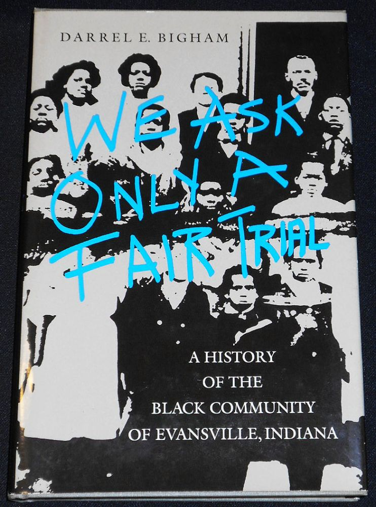 We Ask Only a Fair Trial: A History of the Black Community of Evansville, Indiana. Darrel E. Bigham.