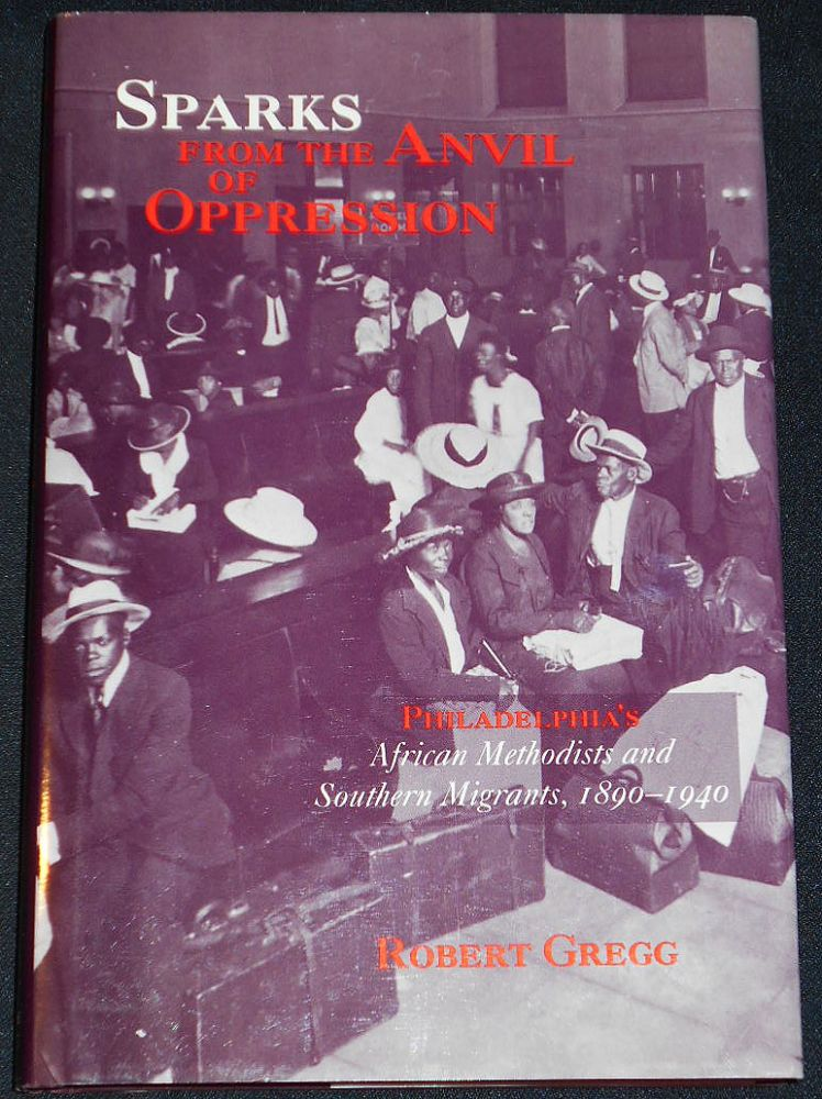 Sparks From the Anvil of Oppression: Philadelphia's African Methodists and Southern Migrants, 1890-1940. Robert Gregg.