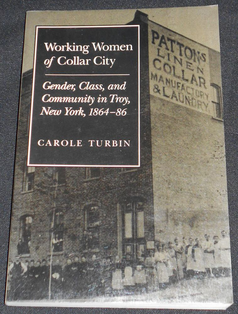 Working Women of Collar City: Gender, Class, and Community in Troy, New York, 1864-86. Carole Turbin.
