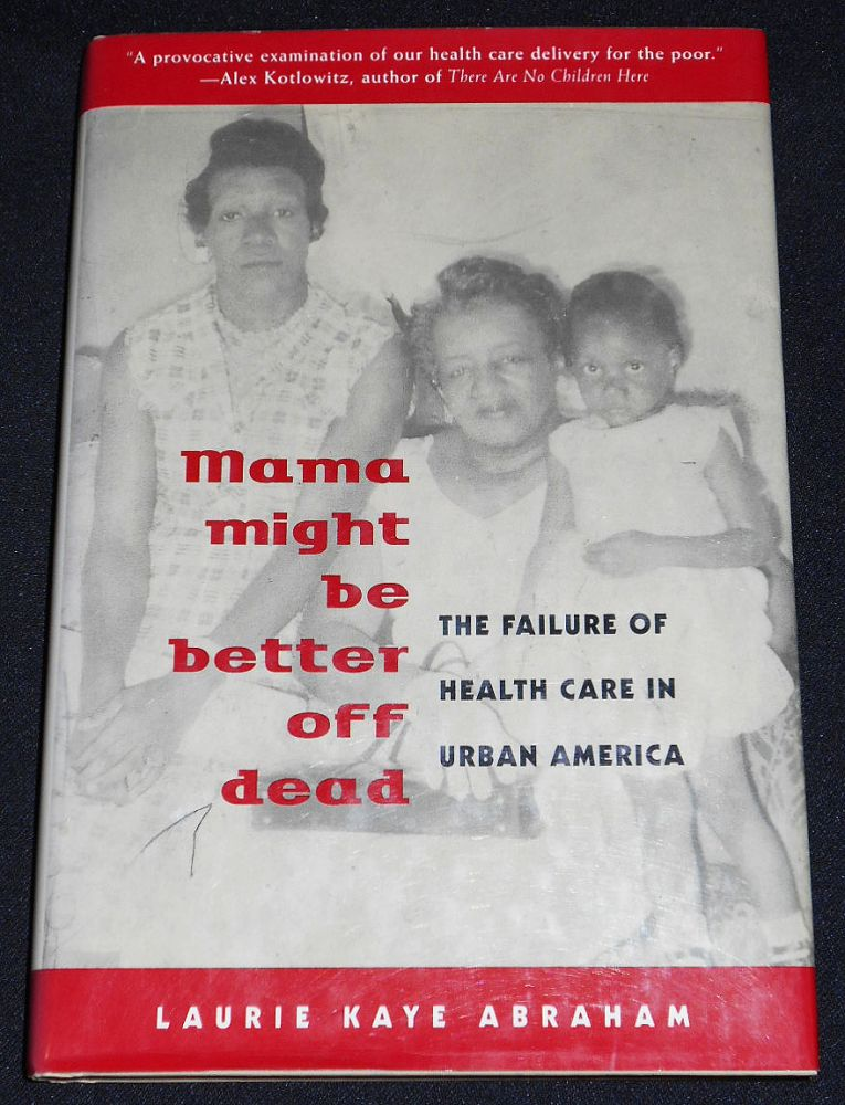 Mama Might Be Better Off Dead: The Failure of Health Care in Urban America. Laurie Kaye Abraham.
