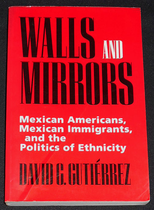 Walls and Mirrors: Mexican Americans, Mexican Immigrants, and the Politics of Ethnicity. David G. Gutiérrez.