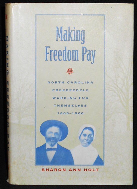 Making Freedom Pay: North Carolina Freedpeople Working for Themselves, 1865-1900. Sharon Ann Holt.