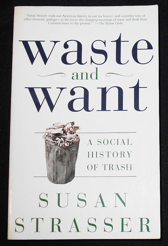 Waste and Want: A Social History of Trash. Susan Strasser.