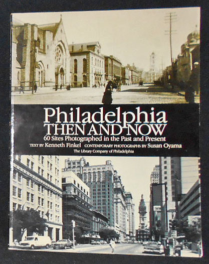 Philadelphia Then and Now: 60 Sites Photographed in the Past and Present; Text by Kenneth Finkel; Contemporary Photographs by Susan Oyama. Kenneth Finkel, Susan Oyama.