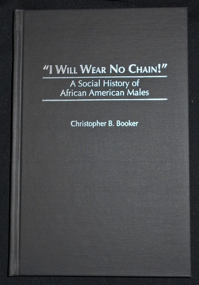 """""""I Will Wear No Chain!"""": A Social History of African American Males. Christopher B. Booker."""