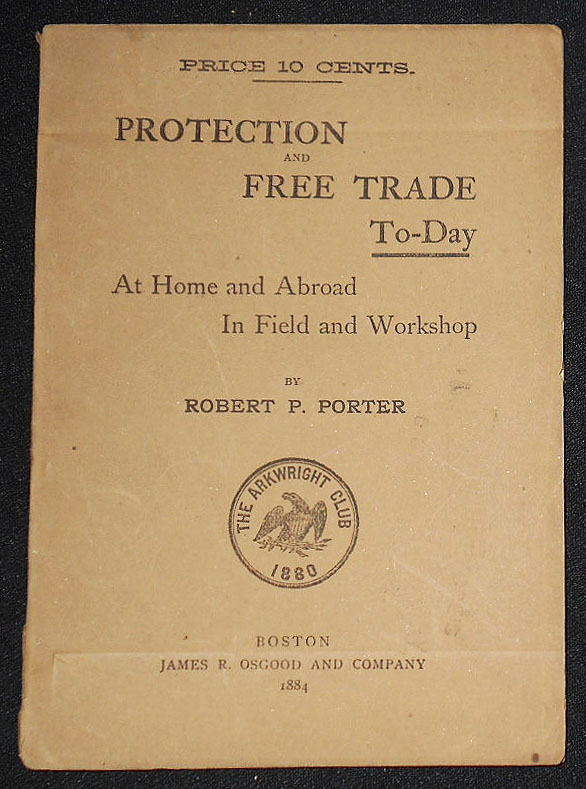 Protection and Free Trade To-Day: At Home and Abroad in Field and Workshop. Robert P. Porter.