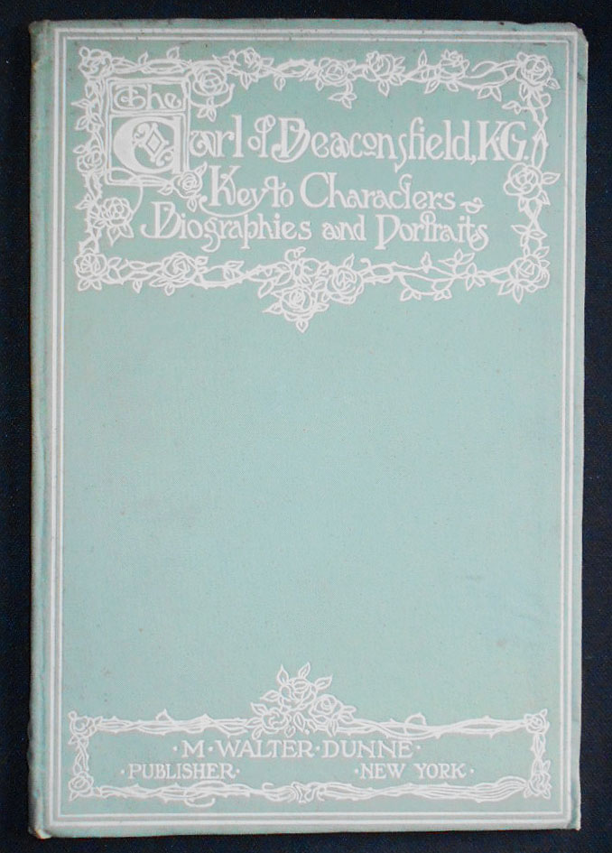 The Earl of Beaconsfield, K. G.: Keys to the Famous Characters Delineated in his Historical Romances, with Portraits and Biographies, Supplemented by a Critical Appreciation of Lord Beaconsfield by Dr. H. Pereira Mendes and Miscellaneous Addenda by Robert Arnot. H. Pereira Mendes, Robert Arnot.